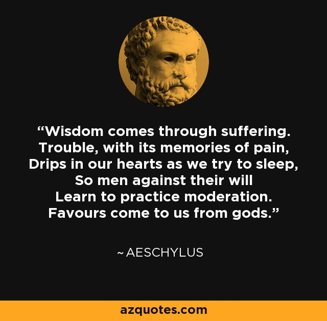 Wisdom comes through suffering. Trouble, with its memories of pain, Drips in our hearts as we try to sleep, So men against their will Learn to practice moderation. Favours come to us from gods. - Aeschylus