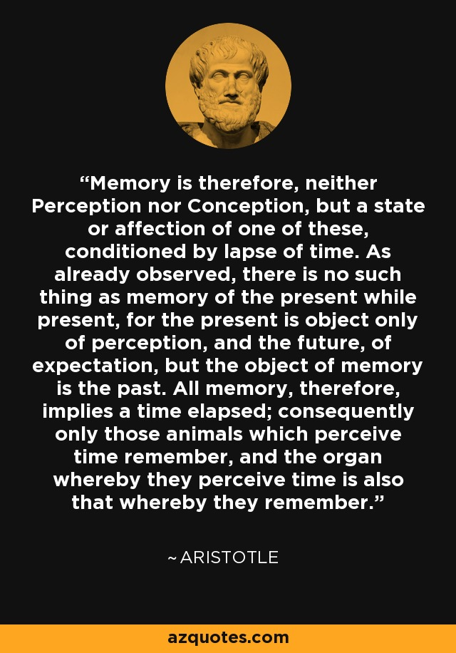 Memory is therefore, neither Perception nor Conception, but a state or affection of one of these, conditioned by lapse of time. As already observed, there is no such thing as memory of the present while present, for the present is object only of perception, and the future, of expectation, but the object of memory is the past. All memory, therefore, implies a time elapsed; consequently only those animals which perceive time remember, and the organ whereby they perceive time is also that whereby they remember. - Aristotle