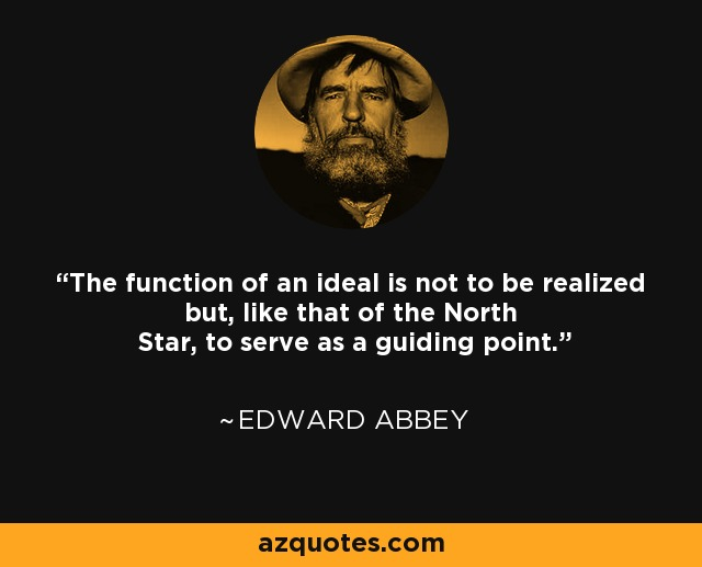 The function of an ideal is not to be realized but, like that of the North Star, to serve as a guiding point. - Edward Abbey