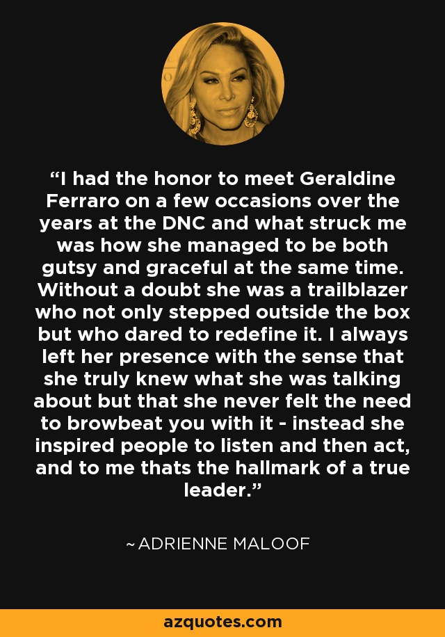 I had the honor to meet Geraldine Ferraro on a few occasions over the years at the DNC and what struck me was how she managed to be both gutsy and graceful at the same time. Without a doubt she was a trailblazer who not only stepped outside the box but who dared to redefine it. I always left her presence with the sense that she truly knew what she was talking about but that she never felt the need to browbeat you with it - instead she inspired people to listen and then act, and to me thats the hallmark of a true leader. - Adrienne Maloof