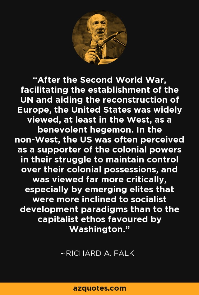 After the Second World War, facilitating the establishment of the UN and aiding the reconstruction of Europe, the United States was widely viewed, at least in the West, as a benevolent hegemon. In the non-West, the US was often perceived as a supporter of the colonial powers in their struggle to maintain control over their colonial possessions, and was viewed far more critically, especially by emerging elites that were more inclined to socialist development paradigms than to the capitalist ethos favoured by Washington. - Richard A. Falk