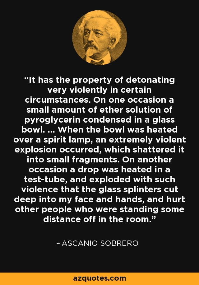 It has the property of detonating very violently in certain circumstances. On one occasion a small amount of ether solution of pyroglycerin condensed in a glass bowl. ... When the bowl was heated over a spirit lamp, an extremely violent explosion occurred, which shattered it into small fragments. On another occasion a drop was heated in a test-tube, and exploded with such violence that the glass splinters cut deep into my face and hands, and hurt other people who were standing some distance off in the room. - Ascanio Sobrero
