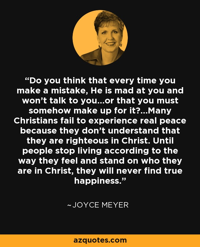 Do you think that every time you make a mistake, He is mad at you and won't talk to you...or that you must somehow make up for it?...Many Christians fail to experience real peace because they don't understand that they are righteous in Christ. Until people stop living according to the way they feel and stand on who they are in Christ, they will never find true happiness. - Joyce Meyer