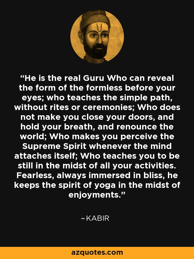 He is the real Guru Who can reveal the form of the formless before your eyes; who teaches the simple path, without rites or ceremonies; Who does not make you close your doors, and hold your breath, and renounce the world; Who makes you perceive the Supreme Spirit whenever the mind attaches itself; Who teaches you to be still in the midst of all your activities. Fearless, always immersed in bliss, he keeps the spirit of yoga in the midst of enjoyments. - Kabir