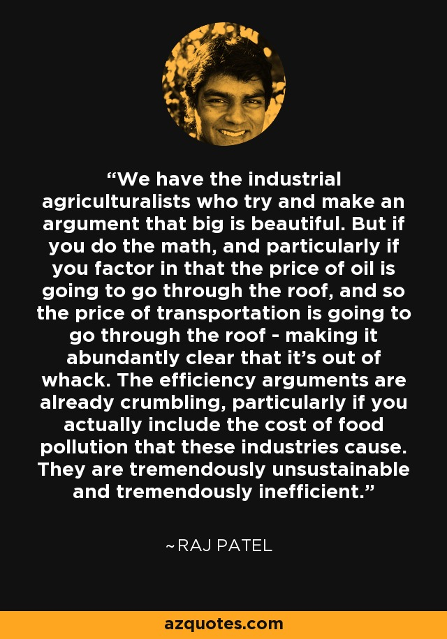 We have the industrial agriculturalists who try and make an argument that big is beautiful. But if you do the math, and particularly if you factor in that the price of oil is going to go through the roof, and so the price of transportation is going to go through the roof - making it abundantly clear that it's out of whack. The efficiency arguments are already crumbling, particularly if you actually include the cost of food pollution that these industries cause. They are tremendously unsustainable and tremendously inefficient. - Raj Patel