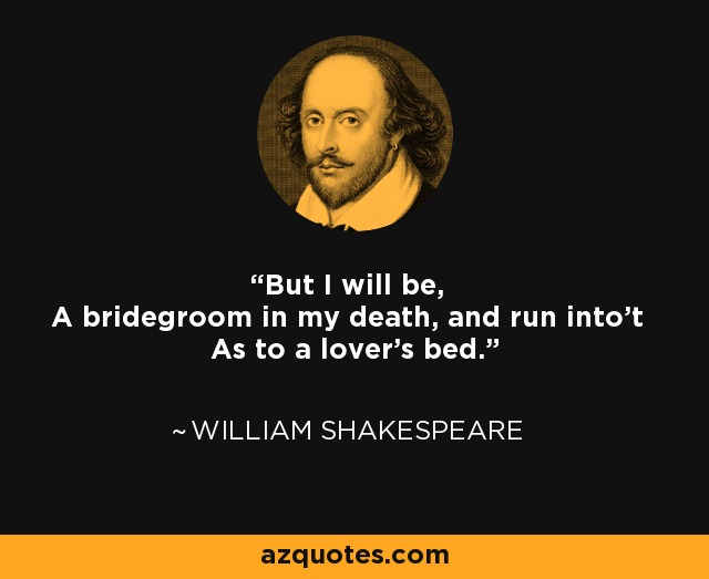 But I will be, A bridegroom in my death, and run into't As to a lover's bed. - William Shakespeare