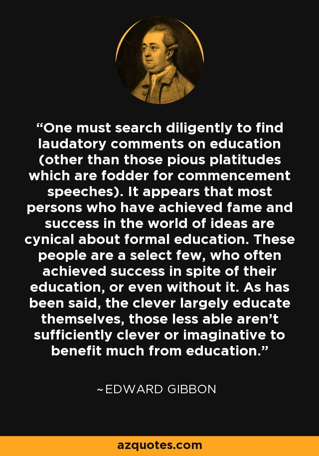 One must search diligently to find laudatory comments on education (other than those pious platitudes which are fodder for commencement speeches). It appears that most persons who have achieved fame and success in the world of ideas are cynical about formal education. These people are a select few, who often achieved success in spite of their education, or even without it. As has been said, the clever largely educate themselves, those less able aren't sufficiently clever or imaginative to benefit much from education. - Edward Gibbon