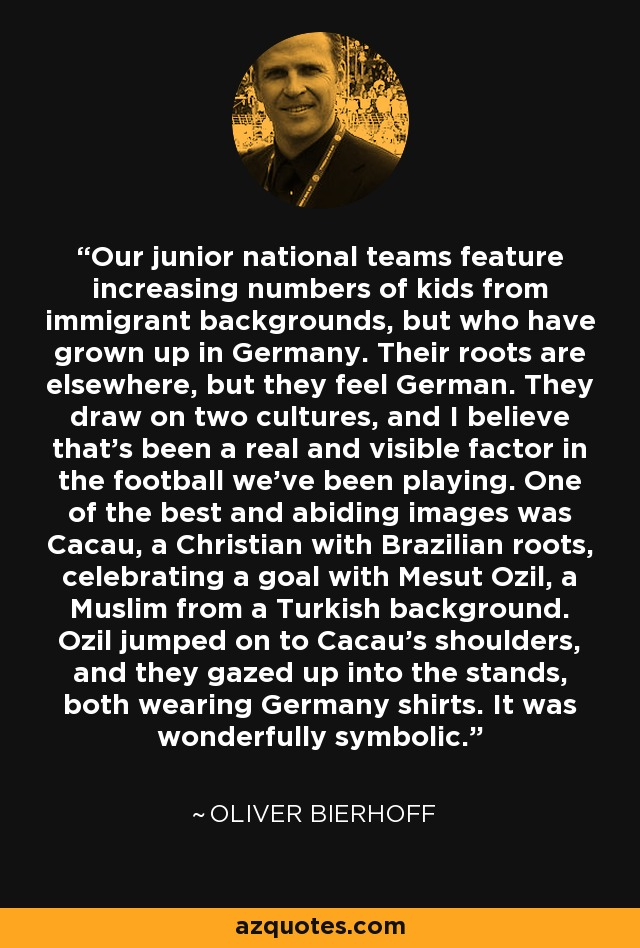 Our junior national teams feature increasing numbers of kids from immigrant backgrounds, but who have grown up in Germany. Their roots are elsewhere, but they feel German. They draw on two cultures, and I believe that's been a real and visible factor in the football we've been playing. One of the best and abiding images was Cacau, a Christian with Brazilian roots, celebrating a goal with Mesut Ozil, a Muslim from a Turkish background. Ozil jumped on to Cacau's shoulders, and they gazed up into the stands, both wearing Germany shirts. It was wonderfully symbolic. - Oliver Bierhoff