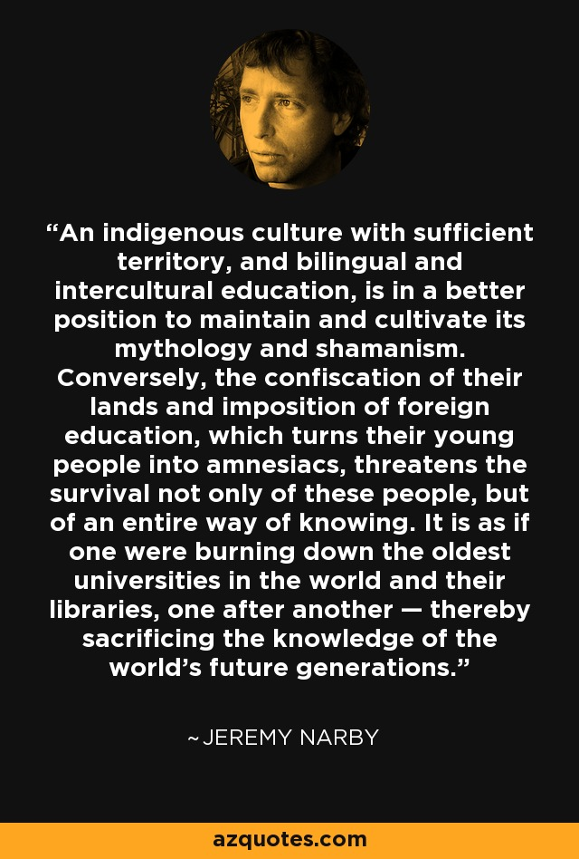 An indigenous culture with sufficient territory, and bilingual and intercultural education, is in a better position to maintain and cultivate its mythology and shamanism. Conversely, the confiscation of their lands and imposition of foreign education, which turns their young people into amnesiacs, threatens the survival not only of these people, but of an entire way of knowing. It is as if one were burning down the oldest universities in the world and their libraries, one after another — thereby sacrificing the knowledge of the world's future generations. - Jeremy Narby
