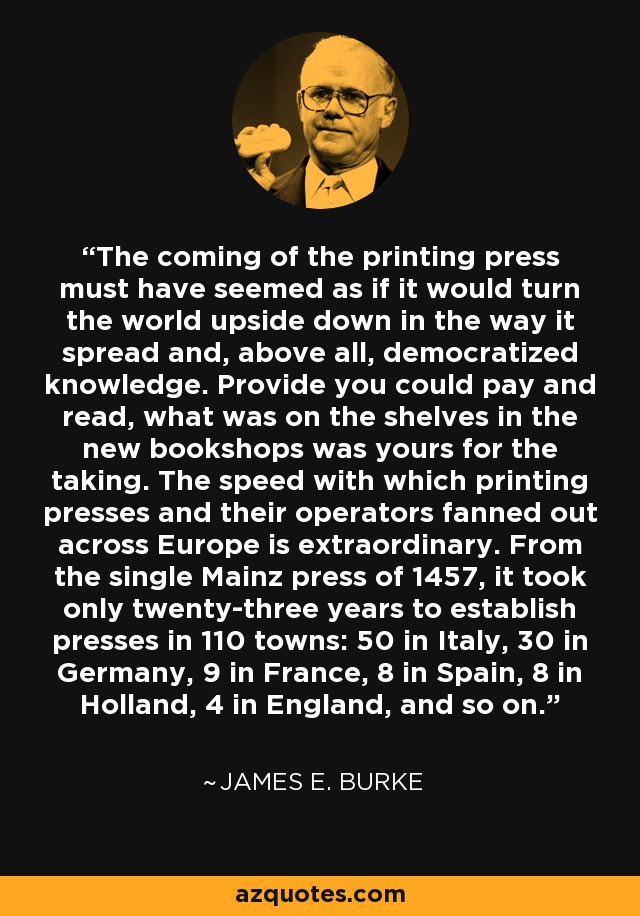 The coming of the printing press must have seemed as if it would turn the world upside down in the way it spread and, above all, democratized knowledge. Provide you could pay and read, what was on the shelves in the new bookshops was yours for the taking. The speed with which printing presses and their operators fanned out across Europe is extraordinary. From the single Mainz press of 1457, it took only twenty-three years to establish presses in 110 towns: 50 in Italy, 30 in Germany, 9 in France, 8 in Spain, 8 in Holland, 4 in England, and so on. - James E. Burke