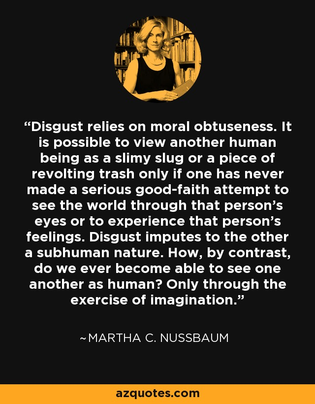Disgust relies on moral obtuseness. It is possible to view another human being as a slimy slug or a piece of revolting trash only if one has never made a serious good-faith attempt to see the world through that person's eyes or to experience that person's feelings. Disgust imputes to the other a subhuman nature. How, by contrast, do we ever become able to see one another as human? Only through the exercise of imagination. - Martha C. Nussbaum