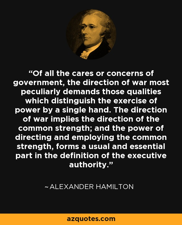 Of all the cares or concerns of government, the direction of war most peculiarly demands those qualities which distinguish the exercise of power by a single hand. The direction of war implies the direction of the common strength; and the power of directing and employing the common strength, forms a usual and essential part in the definition of the executive authority. - Alexander Hamilton