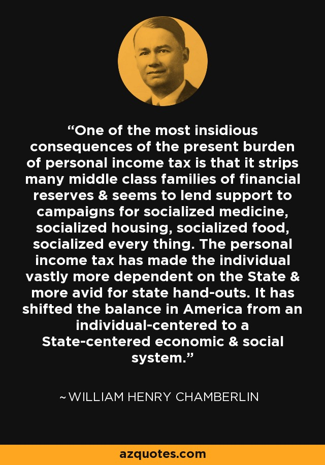 One of the most insidious consequences of the present burden of personal income tax is that it strips many middle class families of financial reserves & seems to lend support to campaigns for socialized medicine, socialized housing, socialized food, socialized every thing. The personal income tax has made the individual vastly more dependent on the State & more avid for state hand-outs. It has shifted the balance in America from an individual-centered to a State-centered economic & social system. - William Henry Chamberlin