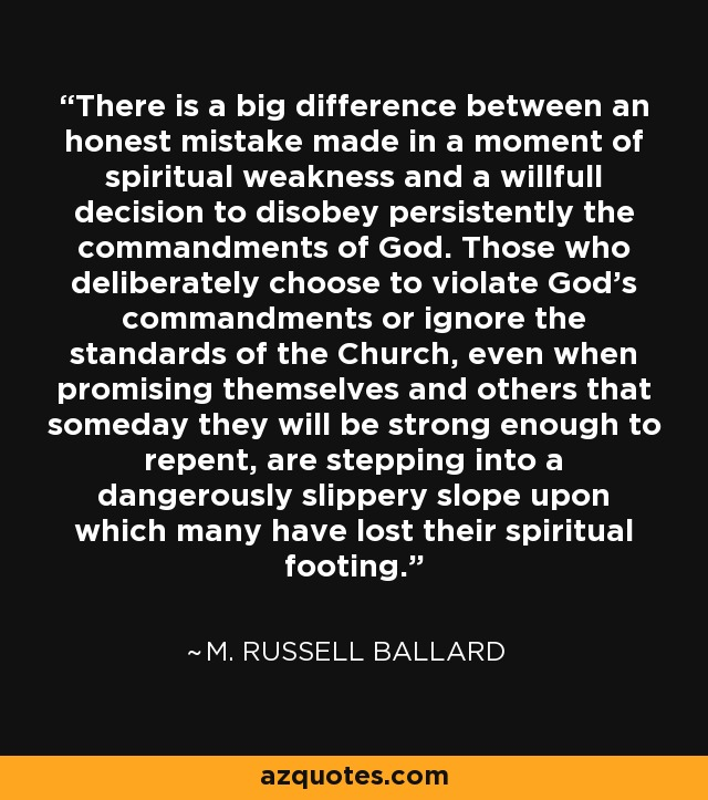 There is a big difference between an honest mistake made in a moment of spiritual weakness and a willfull decision to disobey persistently the commandments of God. Those who deliberately choose to violate God's commandments or ignore the standards of the Church, even when promising themselves and others that someday they will be strong enough to repent, are stepping into a dangerously slippery slope upon which many have lost their spiritual footing. - M. Russell Ballard