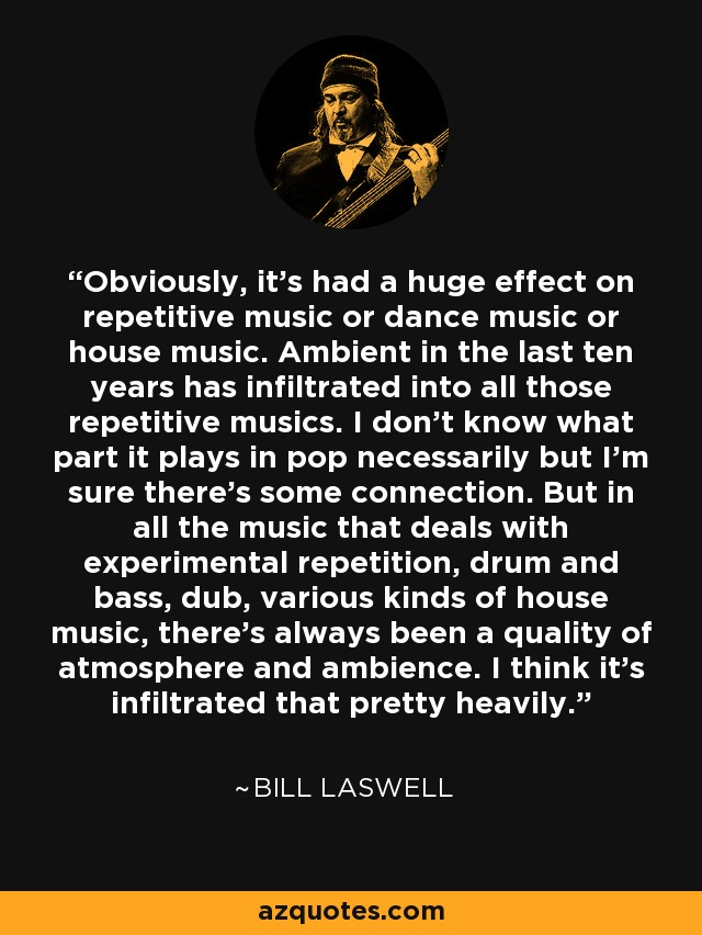 Obviously, it's had a huge effect on repetitive music or dance music or house music. Ambient in the last ten years has infiltrated into all those repetitive musics. I don't know what part it plays in pop necessarily but I'm sure there's some connection. But in all the music that deals with experimental repetition, drum and bass, dub, various kinds of house music, there's always been a quality of atmosphere and ambience. I think it's infiltrated that pretty heavily. - Bill Laswell