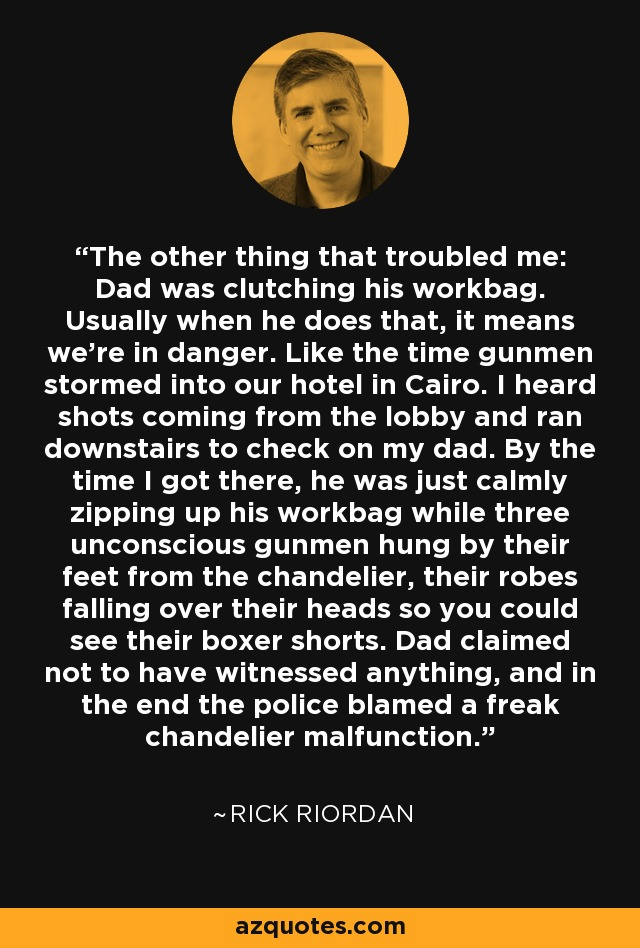 The other thing that troubled me: Dad was clutching his workbag. Usually when he does that, it means we're in danger. Like the time gunmen stormed into our hotel in Cairo. I heard shots coming from the lobby and ran downstairs to check on my dad. By the time I got there, he was just calmly zipping up his workbag while three unconscious gunmen hung by their feet from the chandelier, their robes falling over their heads so you could see their boxer shorts. Dad claimed not to have witnessed anything, and in the end the police blamed a freak chandelier malfunction. - Rick Riordan