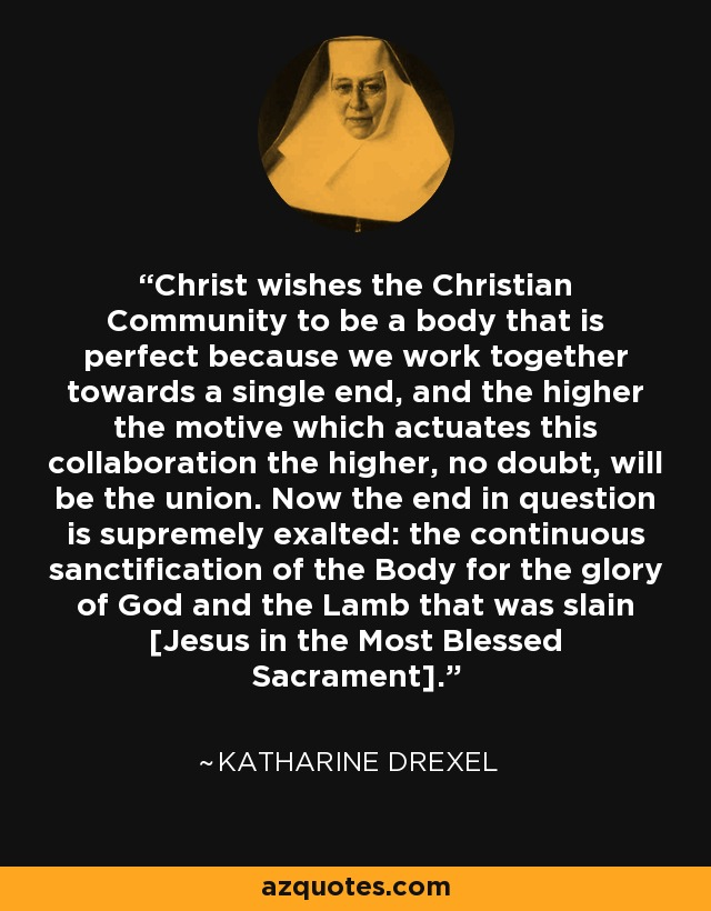 Christ wishes the Christian Community to be a body that is perfect because we work together towards a single end, and the higher the motive which actuates this collaboration the higher, no doubt, will be the union. Now the end in question is supremely exalted: the continuous sanctification of the Body for the glory of God and the Lamb that was slain [Jesus in the Most Blessed Sacrament]. - Katharine Drexel