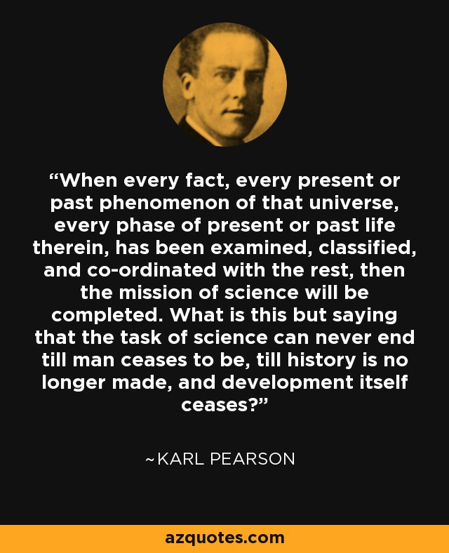 When every fact, every present or past phenomenon of that universe, every phase of present or past life therein, has been examined, classified, and co-ordinated with the rest, then the mission of science will be completed. What is this but saying that the task of science can never end till man ceases to be, till history is no longer made, and development itself ceases? - Karl Pearson