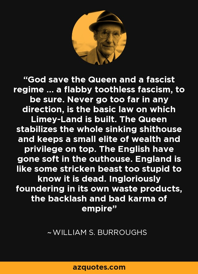 God save the Queen and a fascist regime … a flabby toothless fascism, to be sure. Never go too far in any direction, is the basic law on which Limey-Land is built. The Queen stabilizes the whole sinking shithouse and keeps a small elite of wealth and privilege on top. The English have gone soft in the outhouse. England is like some stricken beast too stupid to know it is dead. Ingloriously foundering in its own waste products, the backlash and bad karma of empire - William S. Burroughs
