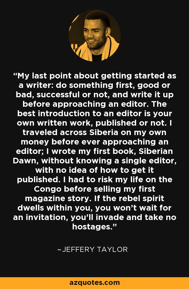My last point about getting started as a writer: do something first, good or bad, successful or not, and write it up before approaching an editor. The best introduction to an editor is your own written work, published or not. I traveled across Siberia on my own money before ever approaching an editor; I wrote my first book, Siberian Dawn, without knowing a single editor, with no idea of how to get it published. I had to risk my life on the Congo before selling my first magazine story. If the rebel spirit dwells within you, you won't wait for an invitation, you'll invade and take no hostages. - Jeffery Taylor