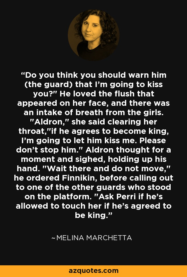 Do you think you should warn him (the guard) that I'm going to kiss you?