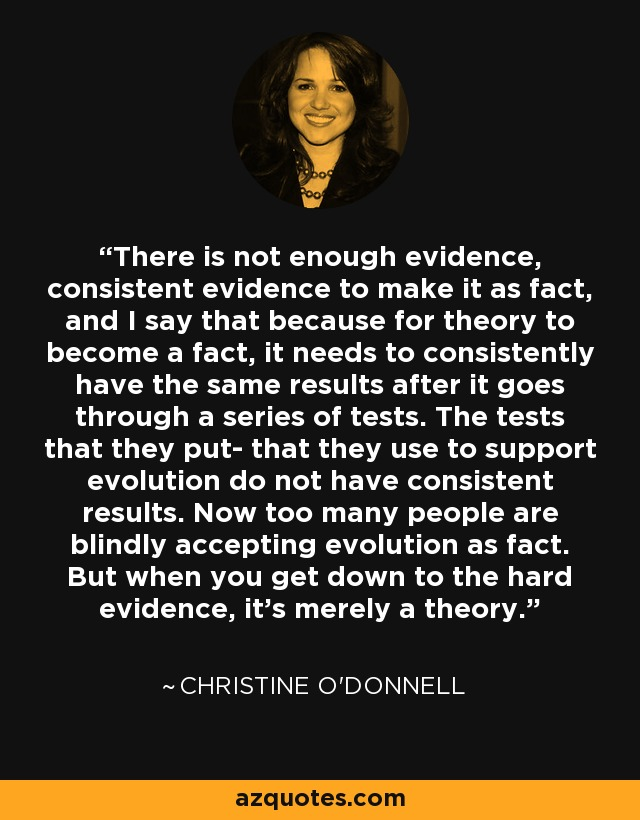 There is not enough evidence, consistent evidence to make it as fact, and I say that because for theory to become a fact, it needs to consistently have the same results after it goes through a series of tests. The tests that they put- that they use to support evolution do not have consistent results. Now too many people are blindly accepting evolution as fact. But when you get down to the hard evidence, it's merely a theory. - Christine O'Donnell