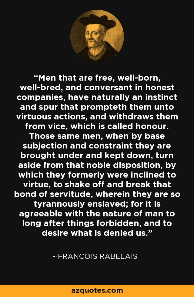 Men that are free, well-born, well-bred, and conversant in honest companies, have naturally an instinct and spur that prompteth them unto virtuous actions, and withdraws them from vice, which is called honour. Those same men, when by base subjection and constraint they are brought under and kept down, turn aside from that noble disposition, by which they formerly were inclined to virtue, to shake off and break that bond of servitude, wherein they are so tyrannously enslaved; for it is agreeable with the nature of man to long after things forbidden, and to desire what is denied us. - Francois Rabelais