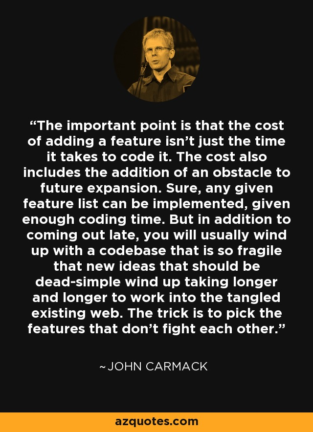 The important point is that the cost of adding a feature isn't just the time it takes to code it. The cost also includes the addition of an obstacle to future expansion. Sure, any given feature list can be implemented, given enough coding time. But in addition to coming out late, you will usually wind up with a codebase that is so fragile that new ideas that should be dead-simple wind up taking longer and longer to work into the tangled existing web. The trick is to pick the features that don't fight each other. - John Carmack
