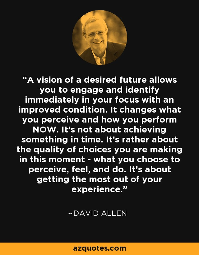 A vision of a desired future allows you to engage and identify immediately in your focus with an improved condition. It changes what you perceive and how you perform NOW. It's not about achieving something in time. It's rather about the quality of choices you are making in this moment - what you choose to perceive, feel, and do. It's about getting the most out of your experience. - David Allen
