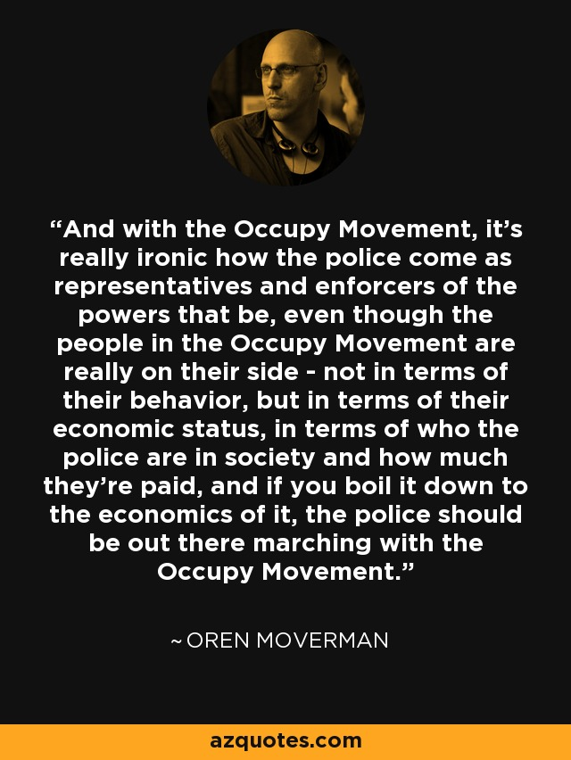 And with the Occupy Movement, it's really ironic how the police come as representatives and enforcers of the powers that be, even though the people in the Occupy Movement are really on their side - not in terms of their behavior, but in terms of their economic status, in terms of who the police are in society and how much they're paid, and if you boil it down to the economics of it, the police should be out there marching with the Occupy Movement. - Oren Moverman