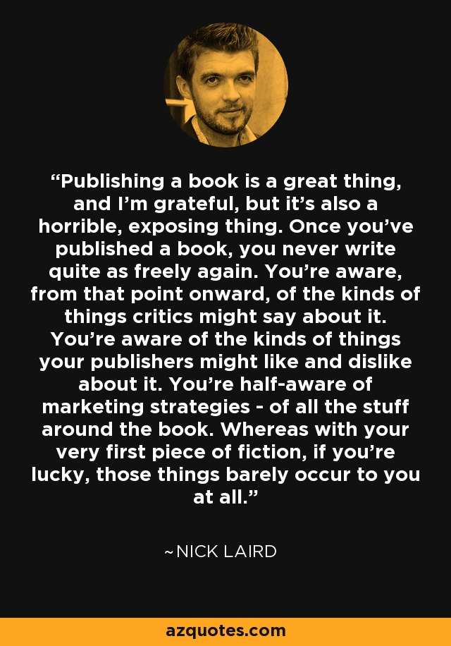 Publishing a book is a great thing, and I'm grateful, but it's also a horrible, exposing thing. Once you've published a book, you never write quite as freely again. You're aware, from that point onward, of the kinds of things critics might say about it. You're aware of the kinds of things your publishers might like and dislike about it. You're half-aware of marketing strategies - of all the stuff around the book. Whereas with your very first piece of fiction, if you're lucky, those things barely occur to you at all. - Nick Laird