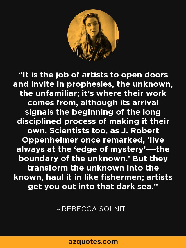 It is the job of artists to open doors and invite in prophesies, the unknown, the unfamiliar; it's where their work comes from, although its arrival signals the beginning of the long disciplined process of making it their own. Scientists too, as J. Robert Oppenheimer once remarked, 'live always at the 'edge of mystery'­—the boundary of the unknown.' But they transform the unknown into the known, haul it in like fishermen; artists get you out into that dark sea. - Rebecca Solnit