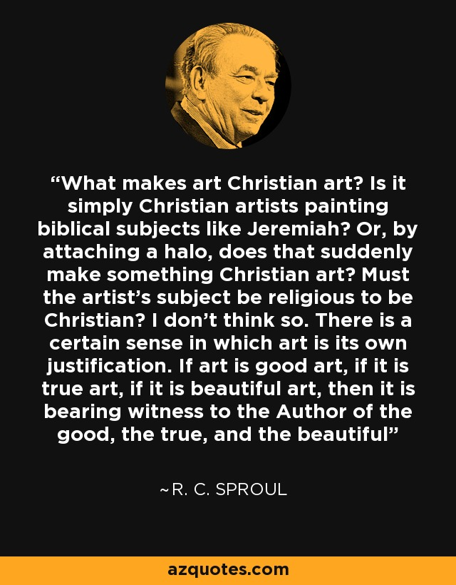 What makes art Christian art? Is it simply Christian artists painting biblical subjects like Jeremiah? Or, by attaching a halo, does that suddenly make something Christian art? Must the artist's subject be religious to be Christian? I don't think so. There is a certain sense in which art is its own justification. If art is good art, if it is true art, if it is beautiful art, then it is bearing witness to the Author of the good, the true, and the beautiful - R. C. Sproul