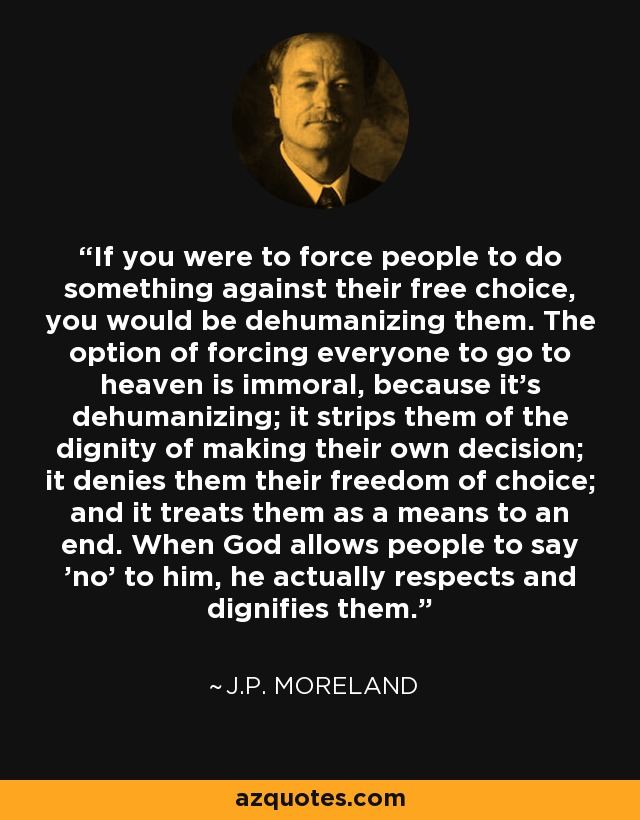 If you were to force people to do something against their free choice, you would be dehumanizing them. The option of forcing everyone to go to heaven is immoral, because it's dehumanizing; it strips them of the dignity of making their own decision; it denies them their freedom of choice; and it treats them as a means to an end. When God allows people to say 'no' to him, he actually respects and dignifies them. - J.P. Moreland