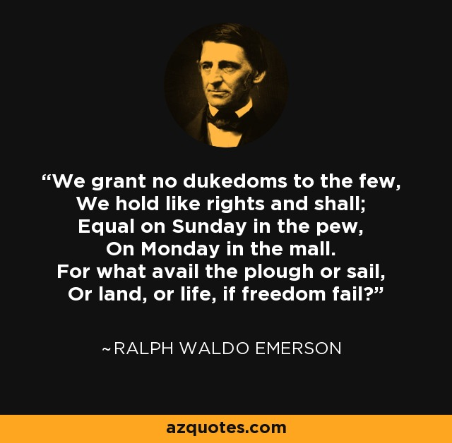 We grant no dukedoms to the few, We hold like rights and shall; Equal on Sunday in the pew, On Monday in the mall. For what avail the plough or sail, Or land, or life, if freedom fail? - Ralph Waldo Emerson