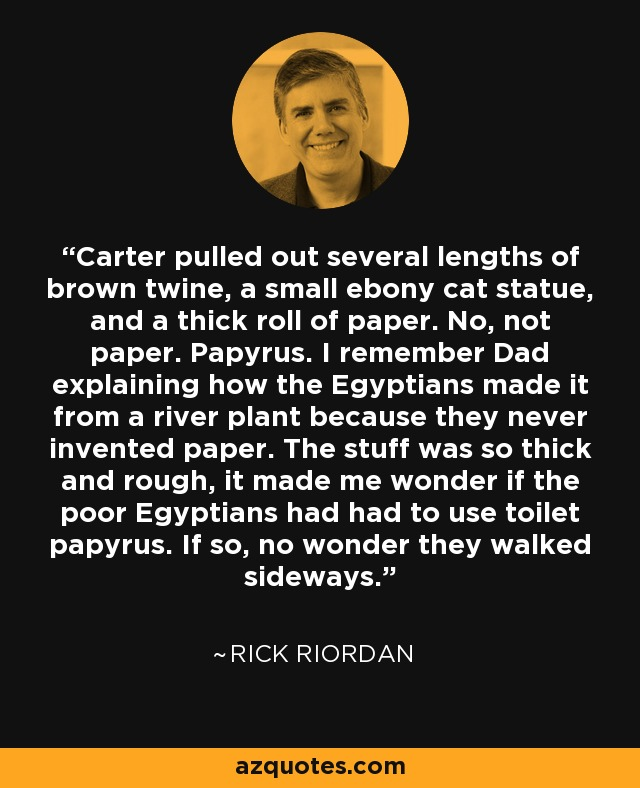 Carter pulled out several lengths of brown twine, a small ebony cat statue, and a thick roll of paper. No, not paper. Papyrus. I remember Dad explaining how the Egyptians made it from a river plant because they never invented paper. The stuff was so thick and rough, it made me wonder if the poor Egyptians had had to use toilet papyrus. If so, no wonder they walked sideways. - Rick Riordan