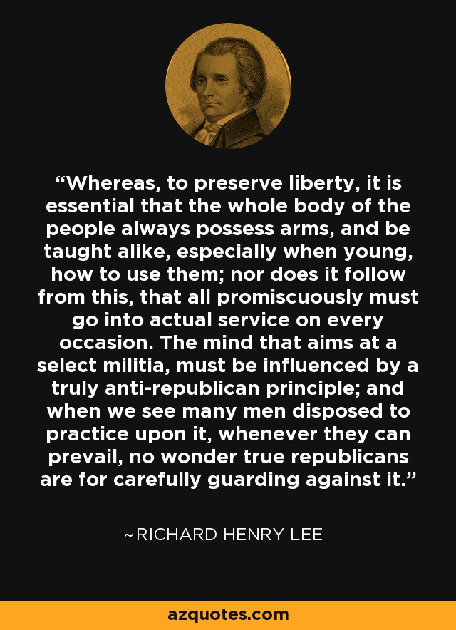Whereas, to preserve liberty, it is essential that the whole body of the people always possess arms, and be taught alike, especially when young, how to use them; nor does it follow from this, that all promiscuously must go into actual service on every occasion. The mind that aims at a select militia, must be influenced by a truly anti-republican principle; and when we see many men disposed to practice upon it, whenever they can prevail, no wonder true republicans are for carefully guarding against it. - Richard Henry Lee