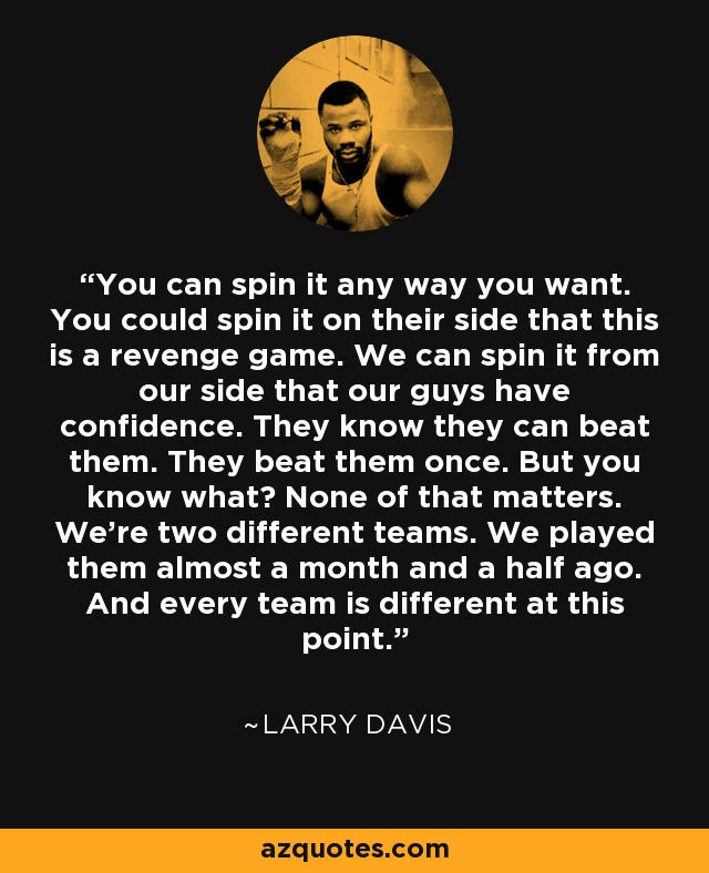 You can spin it any way you want. You could spin it on their side that this is a revenge game. We can spin it from our side that our guys have confidence. They know they can beat them. They beat them once. But you know what? None of that matters. We're two different teams. We played them almost a month and a half ago. And every team is different at this point. - Larry Davis