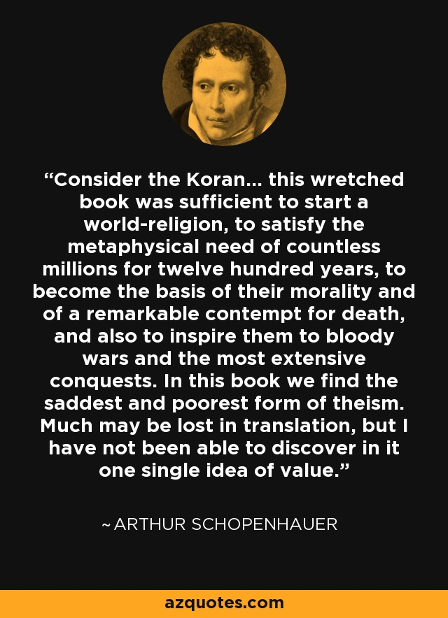 Consider the Koran... this wretched book was sufficient to start a world-religion, to satisfy the metaphysical need of countless millions for twelve hundred years, to become the basis of their morality and of a remarkable contempt for death, and also to inspire them to bloody wars and the most extensive conquests. In this book we find the saddest and poorest form of theism. Much may be lost in translation, but I have not been able to discover in it one single idea of value. - Arthur Schopenhauer