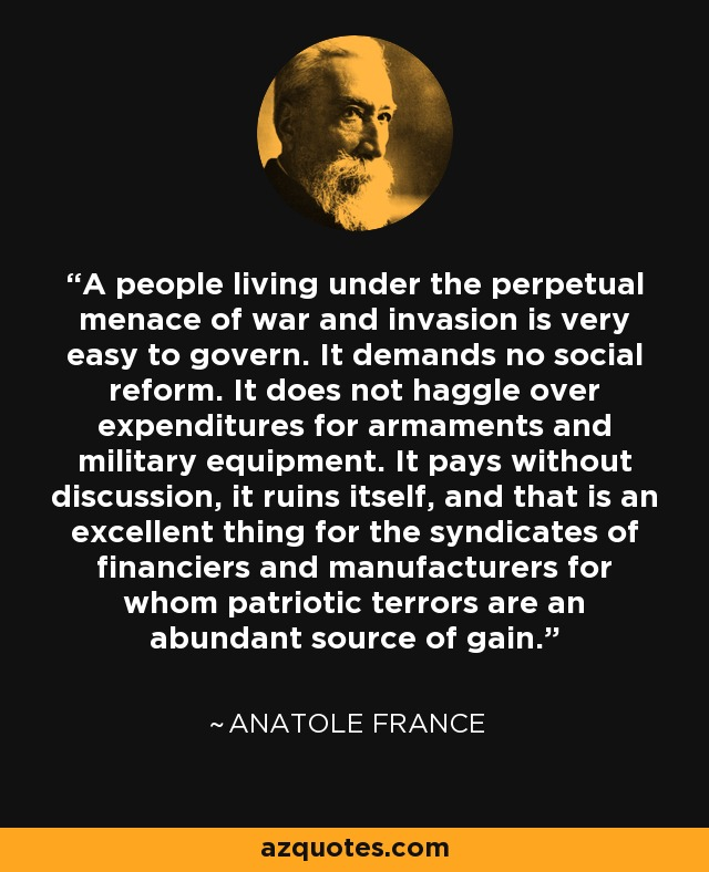 A people living under the perpetual menace of war and invasion is very easy to govern. It demands no social reform. It does not haggle over expenditures for armaments and military equipment. It pays without discussion, it ruins itself, and that is an excellent thing for the syndicates of financiers and manufacturers for whom patriotic terrors are an abundant source of gain. - Anatole France