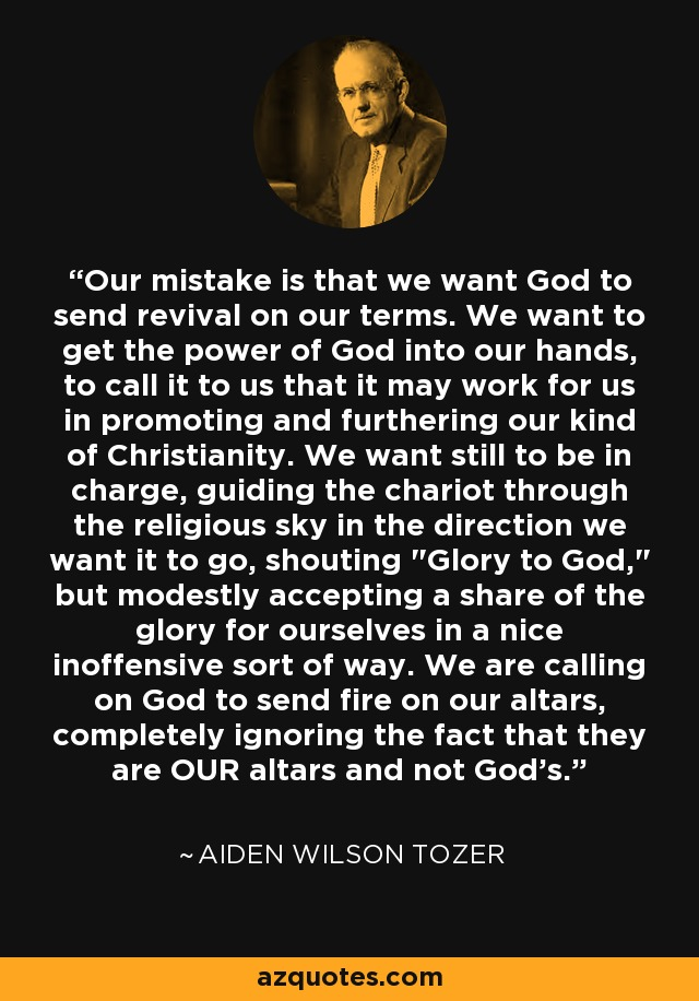 Our mistake is that we want God to send revival on our terms. We want to get the power of God into our hands, to call it to us that it may work for us in promoting and furthering our kind of Christianity. We want still to be in charge, guiding the chariot through the religious sky in the direction we want it to go, shouting