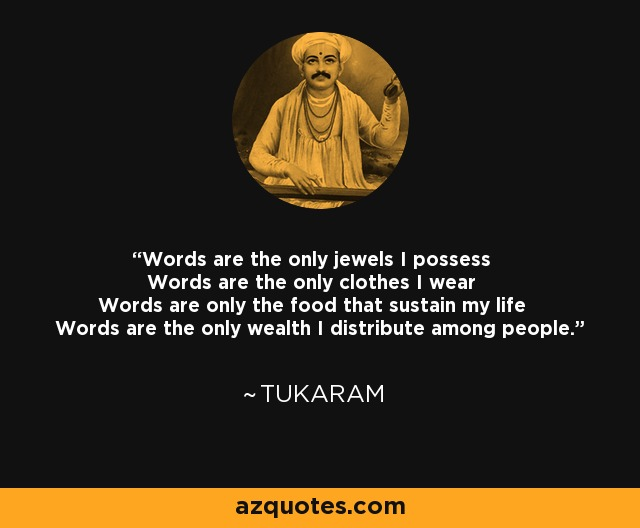Words are the only jewels I possess Words are the only clothes I wear Words are only the food that sustain my life Words are the only wealth I distribute among people. - Tukaram