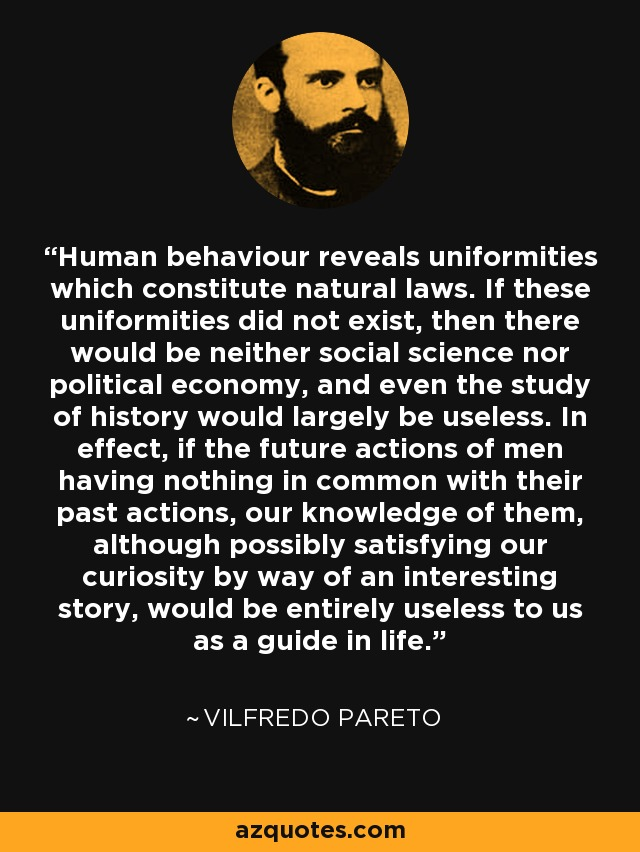 Human behaviour reveals uniformities which constitute natural laws. If these uniformities did not exist, then there would be neither social science nor political economy, and even the study of history would largely be useless. In effect, if the future actions of men having nothing in common with their past actions, our knowledge of them, although possibly satisfying our curiosity by way of an interesting story, would be entirely useless to us as a guide in life. - Vilfredo Pareto