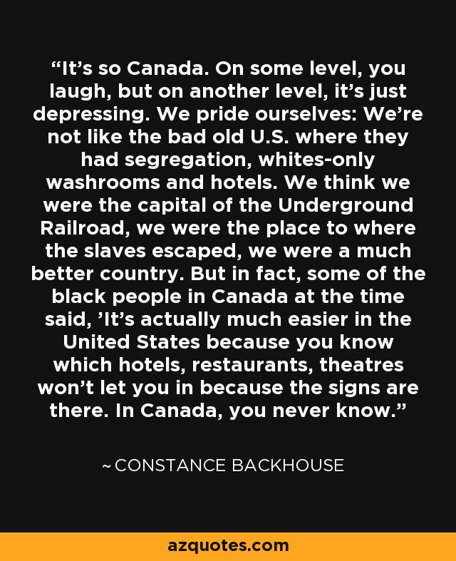It's so Canada. On some level, you laugh, but on another level, it's just depressing. We pride ourselves: We're not like the bad old U.S. where they had segregation, whites-only washrooms and hotels. We think we were the capital of the Underground Railroad, we were the place to where the slaves escaped, we were a much better country. But in fact, some of the black people in Canada at the time said, 'It's actually much easier in the United States because you know which hotels, restaurants, theatres won't let you in because the signs are there. In Canada, you never know.' - Constance Backhouse