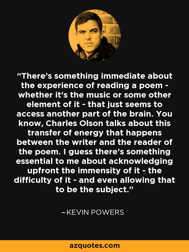 There's something immediate about the experience of reading a poem - whether it's the music or some other element of it - that just seems to access another part of the brain. You know, Charles Olson talks about this transfer of energy that happens between the writer and the reader of the poem. I guess there's something essential to me about acknowledging upfront the immensity of it - the difficulty of it - and even allowing that to be the subject. - Kevin Powers