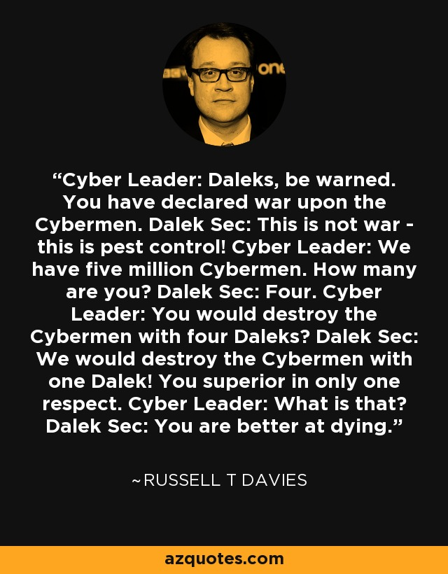 Cyber Leader: Daleks, be warned. You have declared war upon the Cybermen. Dalek Sec: This is not war - this is pest control! Cyber Leader: We have five million Cybermen. How many are you? Dalek Sec: Four. Cyber Leader: You would destroy the Cybermen with four Daleks? Dalek Sec: We would destroy the Cybermen with one Dalek! You superior in only one respect. Cyber Leader: What is that? Dalek Sec: You are better at dying. - Russell T Davies