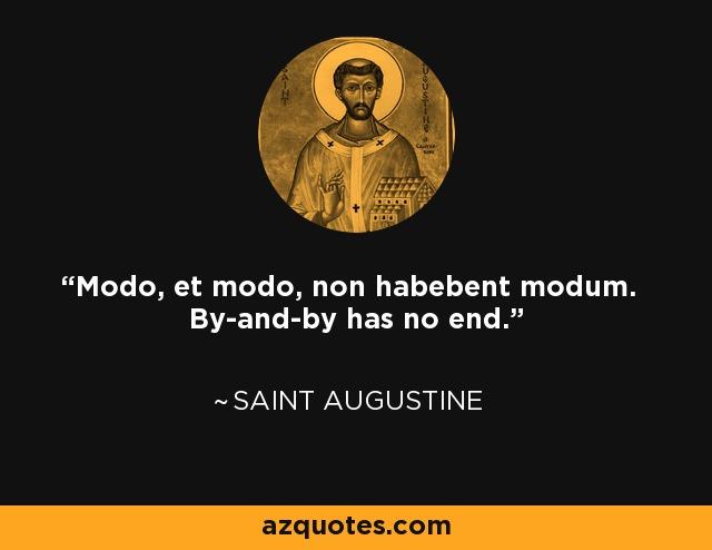 Modo, et modo, non habebent modum. By-and-by has no end. - Saint Augustine