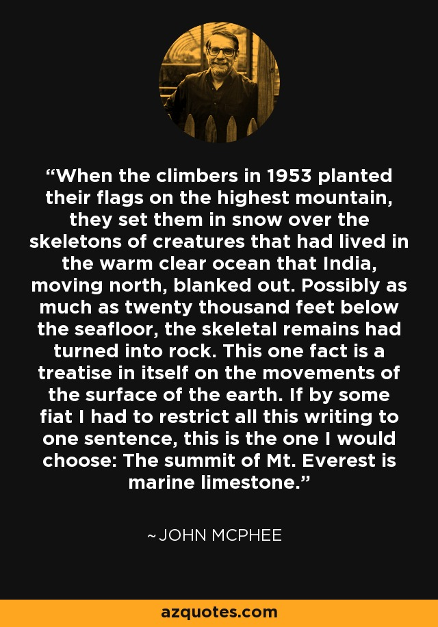 When the climbers in 1953 planted their flags on the highest mountain, they set them in snow over the skeletons of creatures that had lived in the warm clear ocean that India, moving north, blanked out. Possibly as much as twenty thousand feet below the seafloor, the skeletal remains had turned into rock. This one fact is a treatise in itself on the movements of the surface of the earth. If by some fiat I had to restrict all this writing to one sentence, this is the one I would choose: The summit of Mt. Everest is marine limestone. - John McPhee