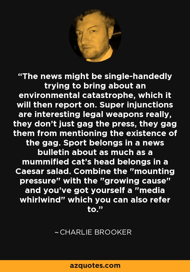 The news might be single-handedly trying to bring about an environmental catastrophe, which it will then report on. Super injunctions are interesting legal weapons really, they don't just gag the press, they gag them from mentioning the existence of the gag. Sport belongs in a news bulletin about as much as a mummified cat's head belongs in a Caesar salad. Combine the