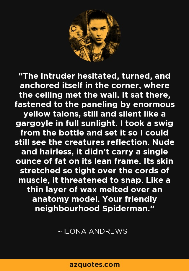 The intruder hesitated, turned, and anchored itself in the corner, where the ceiling met the wall. It sat there, fastened to the paneling by enormous yellow talons, still and silent like a gargoyle in full sunlight. I took a swig from the bottle and set it so I could still see the creatures reflection. Nude and hairless, it didn't carry a single ounce of fat on its lean frame. Its skin stretched so tight over the cords of muscle, it threatened to snap. Like a thin layer of wax melted over an anatomy model. Your friendly neighbourhood Spiderman. - Ilona Andrews